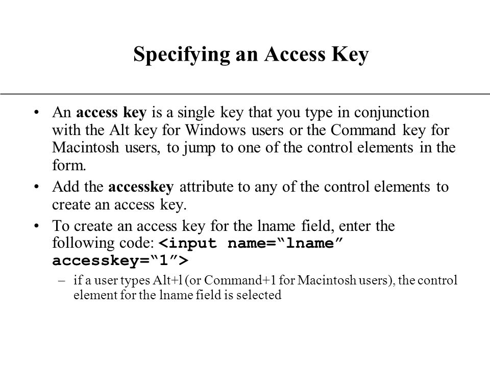XP Specifying an Access Key An access key is a single key that you type in conjunction with the Alt key for Windows users or the Command key for Macintosh users, to jump to one of the control elements in the form.