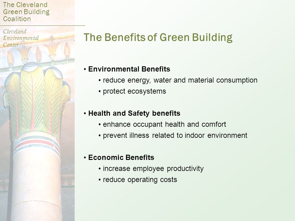 The Benefits of Green Building Environmental Benefits reduce energy, water and material consumption protect ecosystems Health and Safety benefits enhance occupant health and comfort prevent illness related to indoor environment Economic Benefits increase employee productivity reduce operating costs The Cleveland Green Building Coalition Cleveland Environmental Center