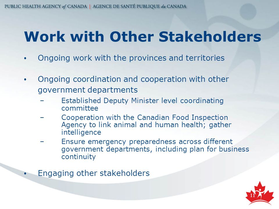 11 Work with Other Stakeholders Ongoing work with the provinces and territories Ongoing coordination and cooperation with other government departments –Established Deputy Minister level coordinating committee –Cooperation with the Canadian Food Inspection Agency to link animal and human health; gather intelligence –Ensure emergency preparedness across different government departments, including plan for business continuity Engaging other stakeholders