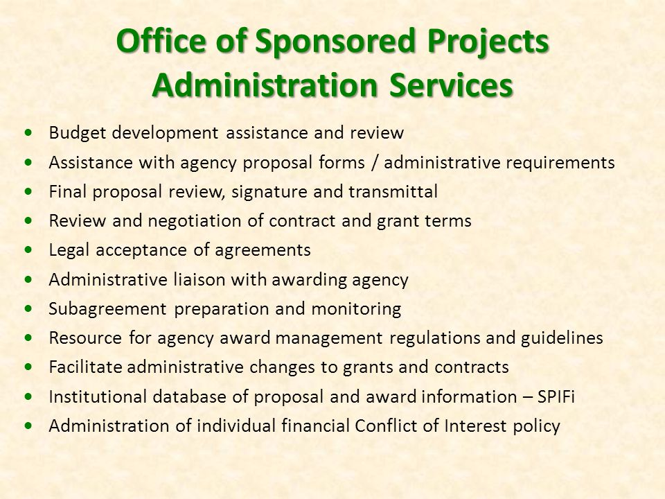 Office of Sponsored Projects Administration Services  Budget development assistance and review  Assistance with agency proposal forms / administrative requirements  Final proposal review, signature and transmittal  Review and negotiation of contract and grant terms  Legal acceptance of agreements  Administrative liaison with awarding agency  Subagreement preparation and monitoring  Resource for agency award management regulations and guidelines  Facilitate administrative changes to grants and contracts  Institutional database of proposal and award information – SPIFi  Administration of individual financial Conflict of Interest policy