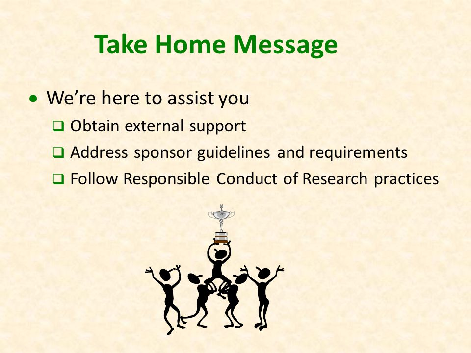 Take Home Message  We're here to assist you  Obtain external support  Address sponsor guidelines and requirements  Follow Responsible Conduct of Research practices