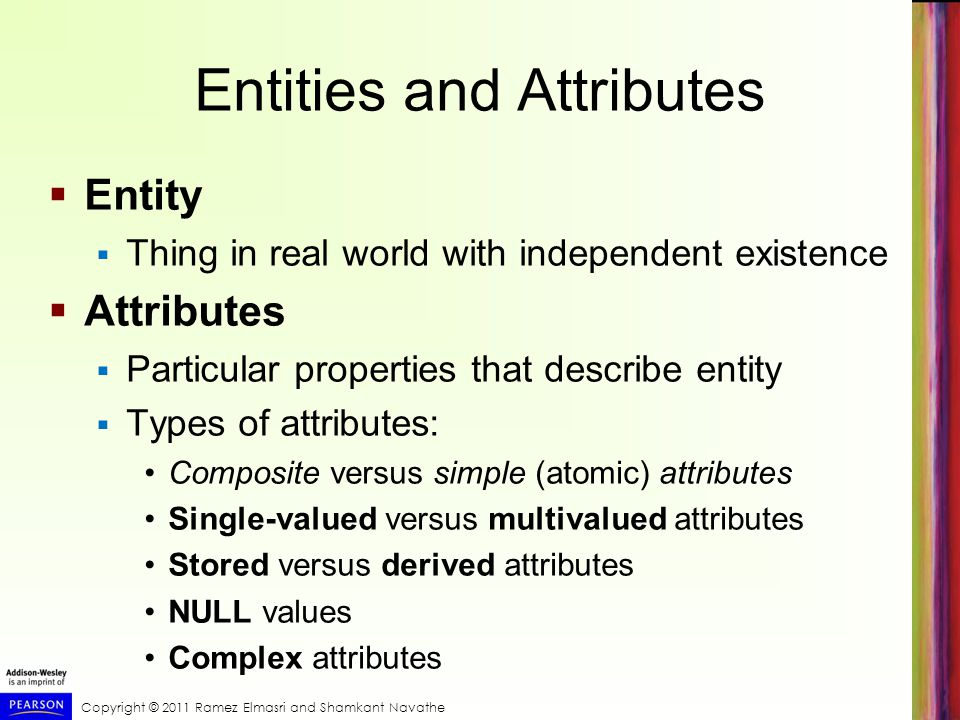 Copyright © 2011 Ramez Elmasri and Shamkant Navathe Entities and Attributes  Entity  Thing in real world with independent existence  Attributes  Particular properties that describe entity  Types of attributes: Composite versus simple (atomic) attributes Single-valued versus multivalued attributes Stored versus derived attributes NULL values Complex attributes