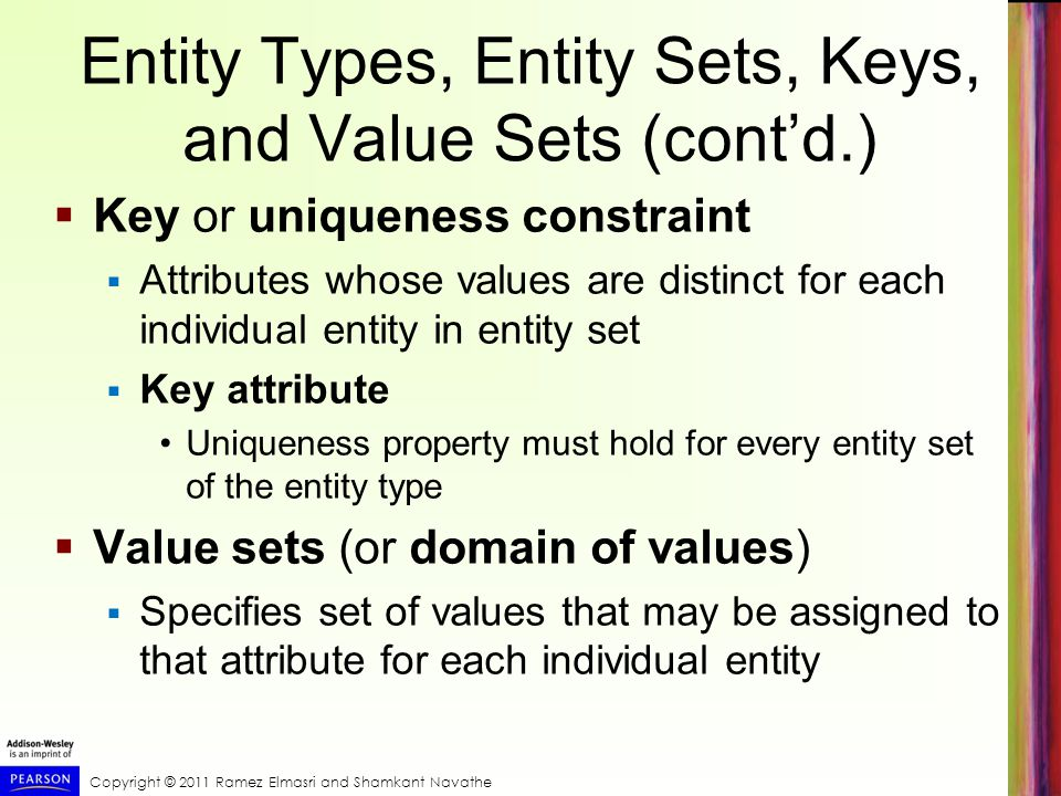 Copyright © 2011 Ramez Elmasri and Shamkant Navathe Entity Types, Entity Sets, Keys, and Value Sets (cont'd.)  Key or uniqueness constraint  Attributes whose values are distinct for each individual entity in entity set  Key attribute Uniqueness property must hold for every entity set of the entity type  Value sets (or domain of values)  Specifies set of values that may be assigned to that attribute for each individual entity