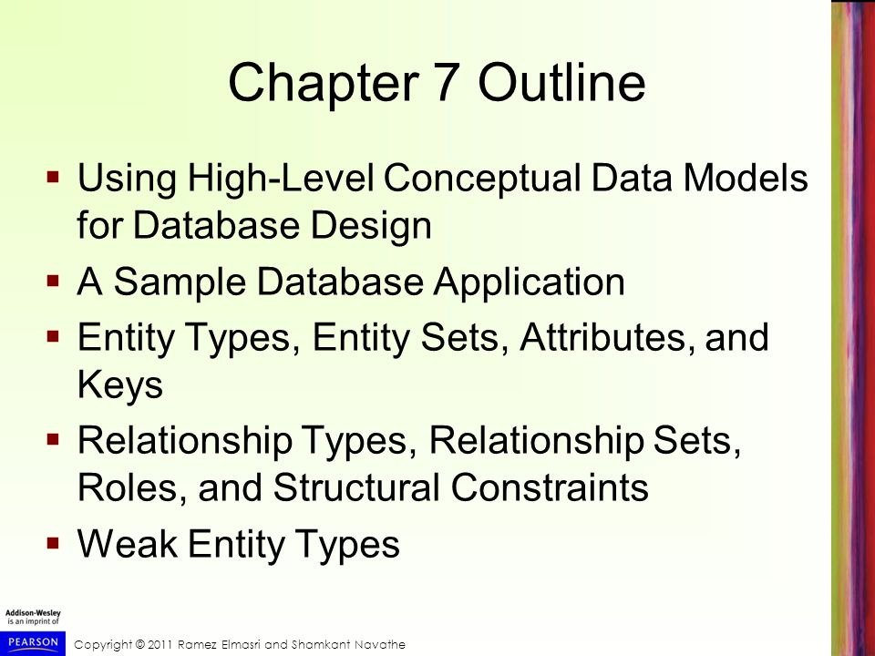 Copyright © 2011 Ramez Elmasri and Shamkant Navathe Chapter 7 Outline  Using High-Level Conceptual Data Models for Database Design  A Sample Database Application  Entity Types, Entity Sets, Attributes, and Keys  Relationship Types, Relationship Sets, Roles, and Structural Constraints  Weak Entity Types