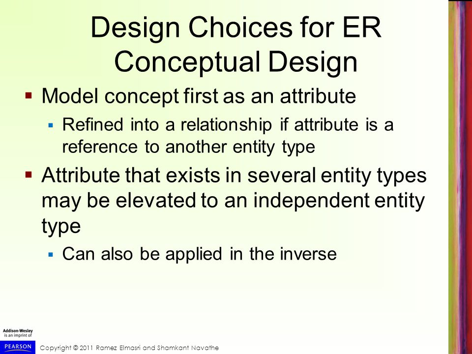 Copyright © 2011 Ramez Elmasri and Shamkant Navathe Design Choices for ER Conceptual Design  Model concept first as an attribute  Refined into a relationship if attribute is a reference to another entity type  Attribute that exists in several entity types may be elevated to an independent entity type  Can also be applied in the inverse