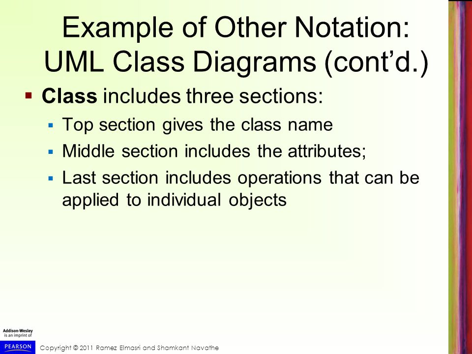 Example of Other Notation: UML Class Diagrams (cont'd.)  Class includes three sections:  Top section gives the class name  Middle section includes the attributes;  Last section includes operations that can be applied to individual objects