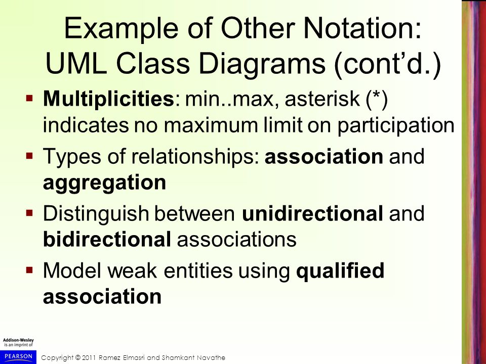 Copyright © 2011 Ramez Elmasri and Shamkant Navathe Example of Other Notation: UML Class Diagrams (cont'd.)  Multiplicities: min..max, asterisk (*) indicates no maximum limit on participation  Types of relationships: association and aggregation  Distinguish between unidirectional and bidirectional associations  Model weak entities using qualified association