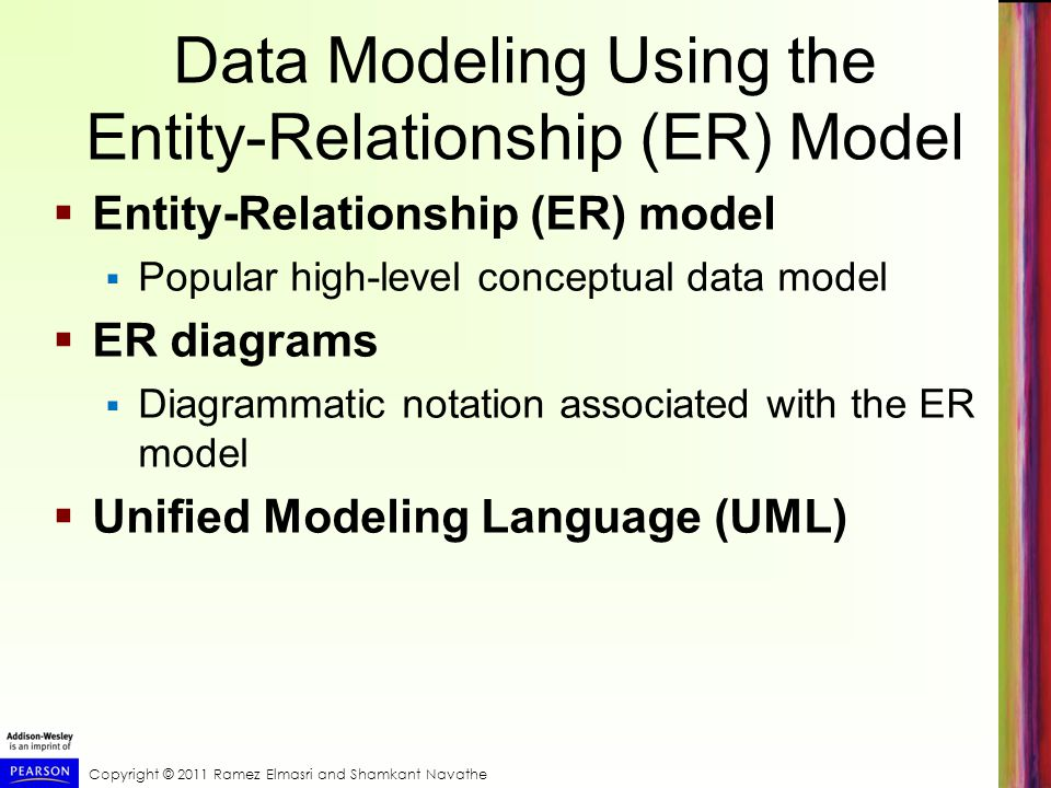 Copyright © 2011 Ramez Elmasri and Shamkant Navathe Data Modeling Using the Entity-Relationship (ER) Model  Entity-Relationship (ER) model  Popular high-level conceptual data model  ER diagrams  Diagrammatic notation associated with the ER model  Unified Modeling Language (UML)