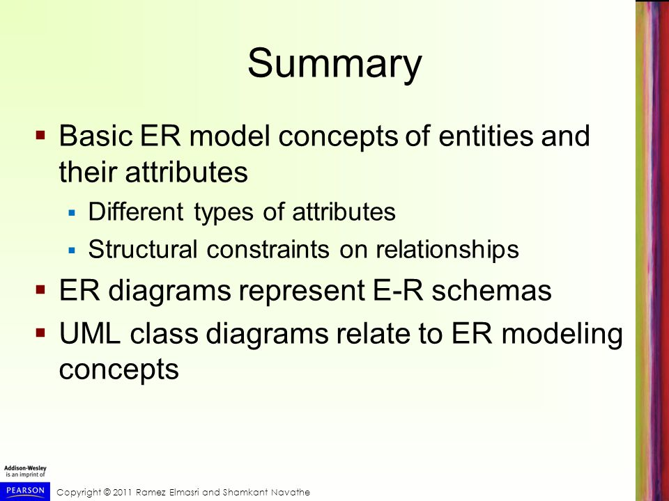 Copyright © 2011 Ramez Elmasri and Shamkant Navathe Summary  Basic ER model concepts of entities and their attributes  Different types of attributes  Structural constraints on relationships  ER diagrams represent E-R schemas  UML class diagrams relate to ER modeling concepts