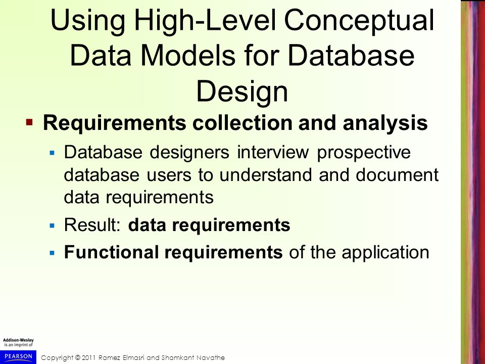 Copyright © 2011 Ramez Elmasri and Shamkant Navathe Using High-Level Conceptual Data Models for Database Design  Requirements collection and analysis  Database designers interview prospective database users to understand and document data requirements  Result: data requirements  Functional requirements of the application