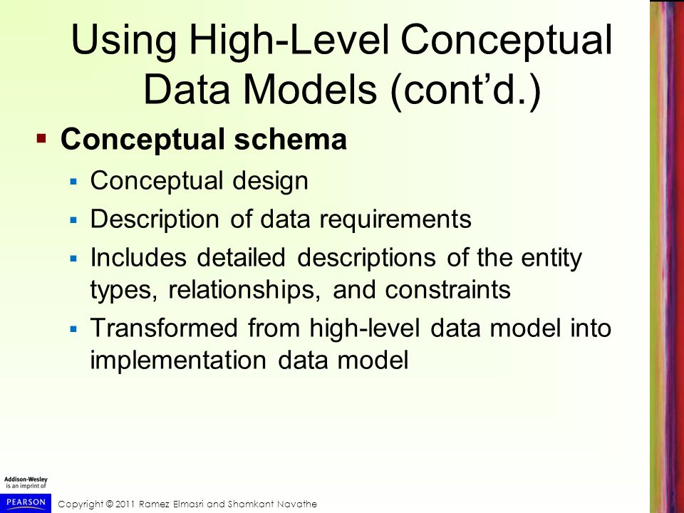Copyright © 2011 Ramez Elmasri and Shamkant Navathe Using High-Level Conceptual Data Models (cont'd.)  Conceptual schema  Conceptual design  Description of data requirements  Includes detailed descriptions of the entity types, relationships, and constraints  Transformed from high-level data model into implementation data model