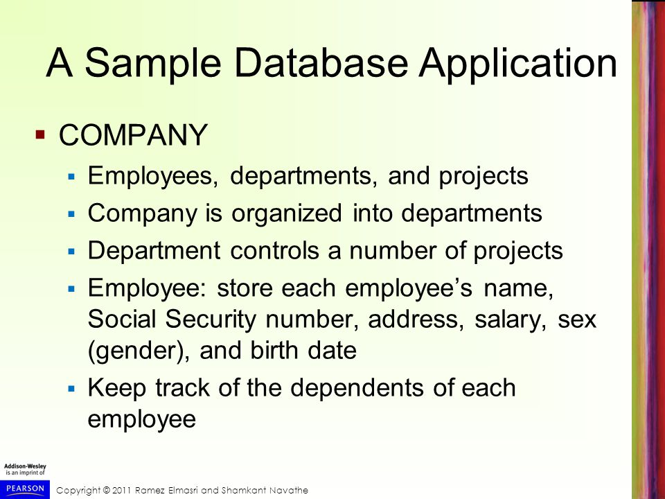 Copyright © 2011 Ramez Elmasri and Shamkant Navathe A Sample Database Application  COMPANY  Employees, departments, and projects  Company is organized into departments  Department controls a number of projects  Employee: store each employee's name, Social Security number, address, salary, sex (gender), and birth date  Keep track of the dependents of each employee