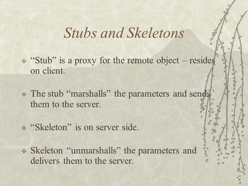 Stubs and Skeletons  Stub is a proxy for the remote object – resides on client.