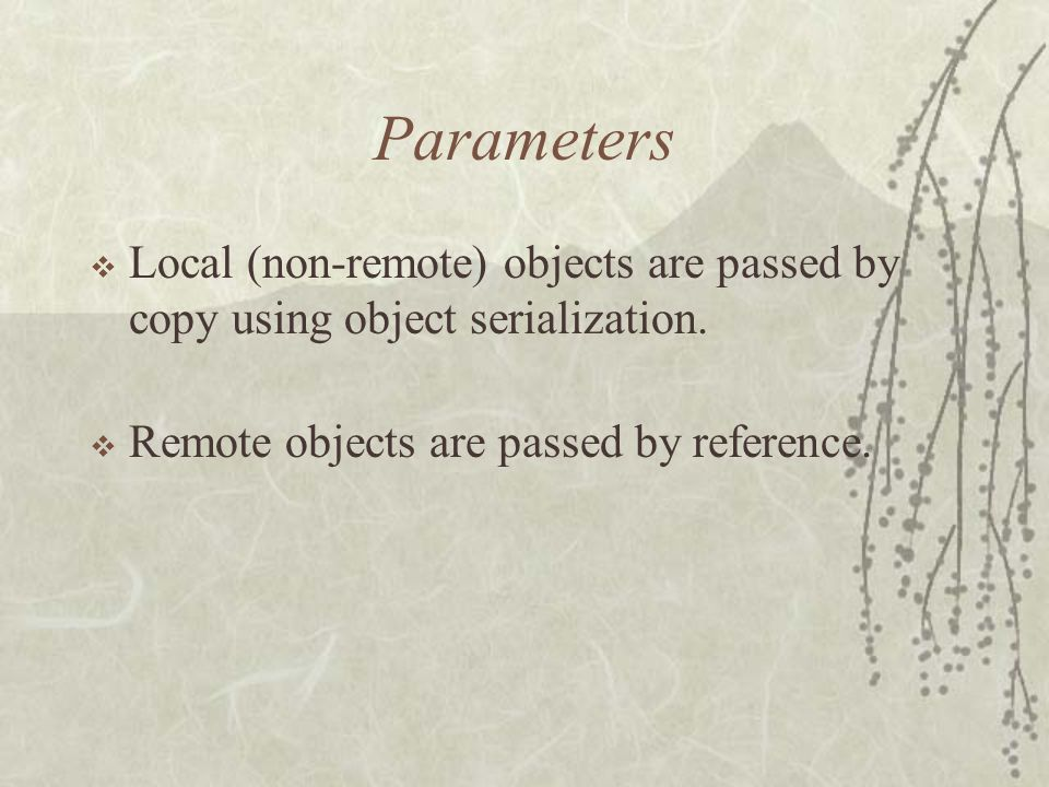 Parameters  Local (non-remote) objects are passed by copy using object serialization.