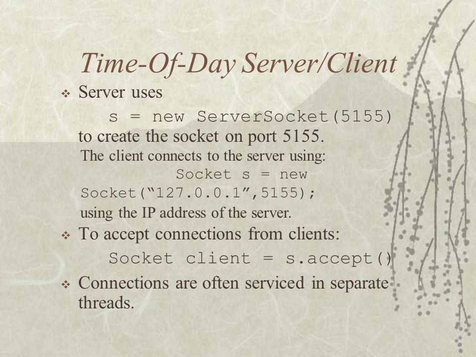 Time-Of-Day Server/Client  Server uses s = new ServerSocket(5155) to create the socket on port 5155.