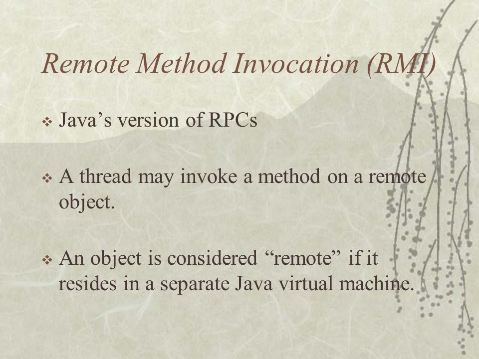 Remote Method Invocation (RMI)  Java's version of RPCs  A thread may invoke a method on a remote object.