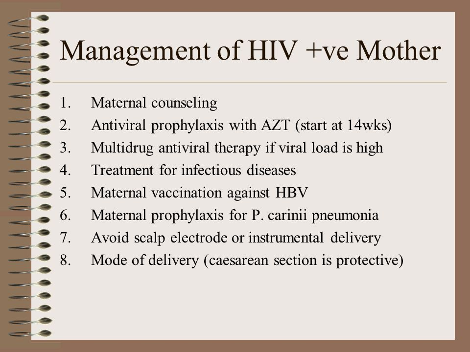 Management of HIV +ve Mother 1.Maternal counseling 2.Antiviral prophylaxis with AZT (start at 14wks) 3.Multidrug antiviral therapy if viral load is high 4.Treatment for infectious diseases 5.Maternal vaccination against HBV 6.Maternal prophylaxis for P.