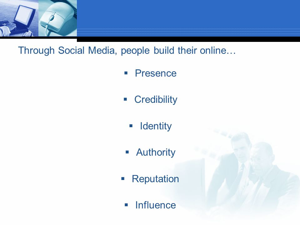 Through Social Media, people build their online…  Presence  Credibility  Identity  Authority  Reputation  Influence