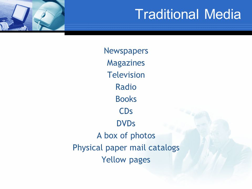Traditional Media Newspapers Magazines Television Radio Books CDs DVDs A box of photos Physical paper mail catalogs Yellow pages