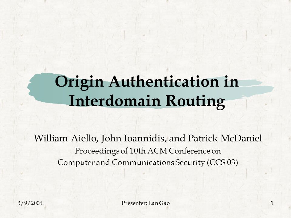 3/9/2004Presenter: Lan Gao1 Origin Authentication in Interdomain Routing William Aiello, John Ioannidis, and Patrick McDaniel Proceedings of 10th ACM Conference on Computer and Communications Security (CCS 03)