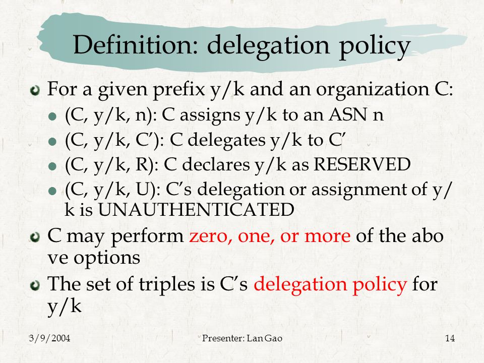 3/9/2004Presenter: Lan Gao14 Definition: delegation policy For a given prefix y/k and an organization C:  (C, y/k, n): C assigns y/k to an ASN n  (C, y/k, C'): C delegates y/k to C'  (C, y/k, R): C declares y/k as RESERVED  (C, y/k, U): C's delegation or assignment of y/ k is UNAUTHENTICATED C may perform zero, one, or more of the abo ve options The set of triples is C's delegation policy for y/k