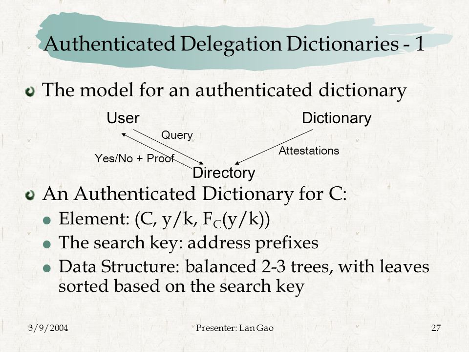 3/9/2004Presenter: Lan Gao27 Authenticated Delegation Dictionaries - 1 The model for an authenticated dictionary An Authenticated Dictionary for C:  Element: (C, y/k, F C (y/k))  The search key: address prefixes  Data Structure: balanced 2-3 trees, with leaves sorted based on the search key User Directory Dictionary Query Yes/No + Proof Attestations