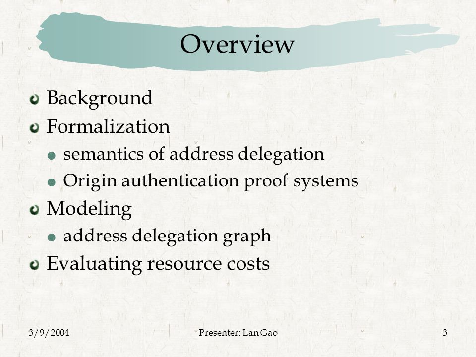 3/9/2004Presenter: Lan Gao3 Overview Background Formalization  semantics of address delegation  Origin authentication proof systems Modeling  address delegation graph Evaluating resource costs