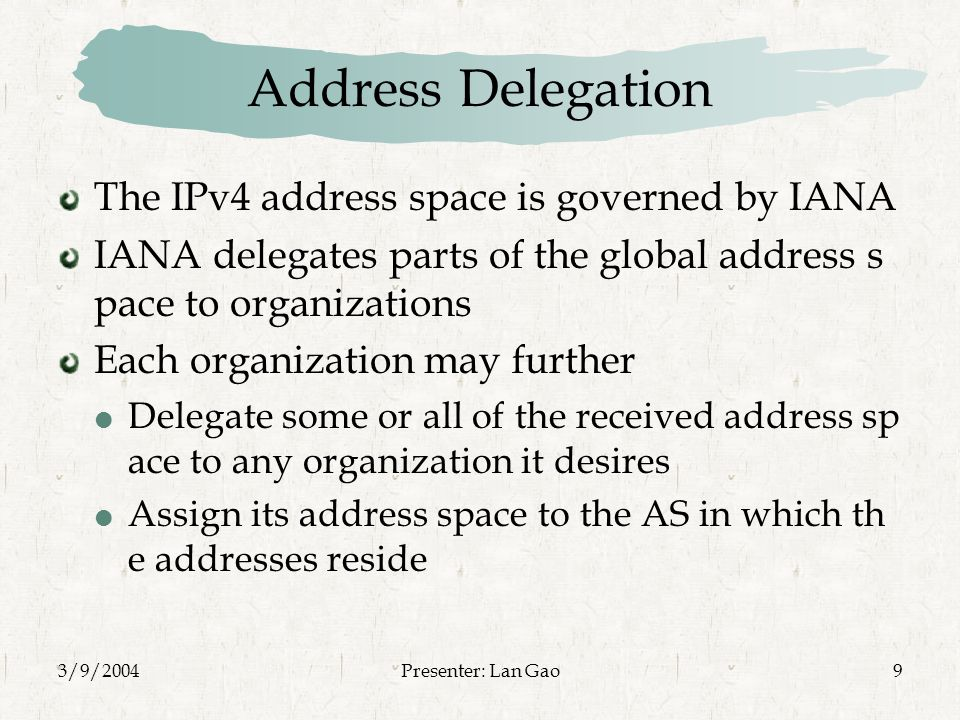 3/9/2004Presenter: Lan Gao9 Address Delegation The IPv4 address space is governed by IANA IANA delegates parts of the global address s pace to organizations Each organization may further  Delegate some or all of the received address sp ace to any organization it desires  Assign its address space to the AS in which th e addresses reside