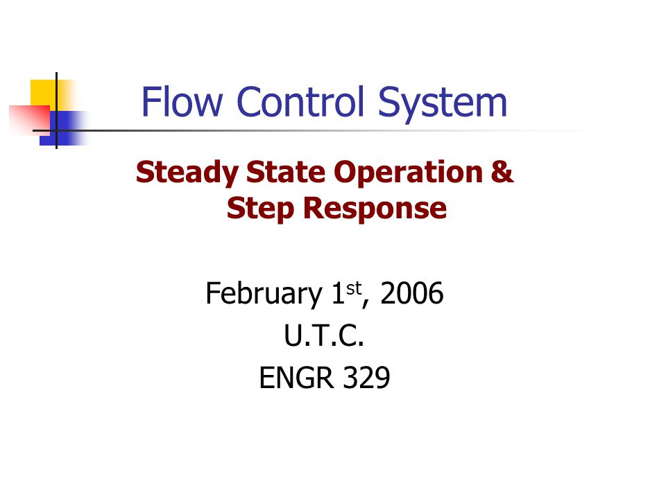 Flow Control System Steady State Operation & Step Response February 1 st, 2006 U.T.C. ENGR 329