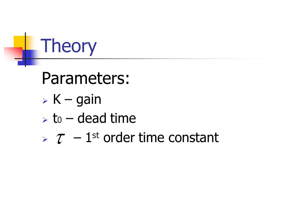 Theory Parameters:  K – gain  t 0 – dead time  – 1 st order time constant