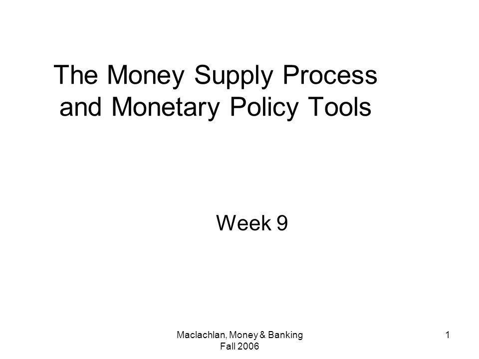 Maclachlan, Money & Banking Fall The Money Supply Process and Monetary Policy Tools Week 9