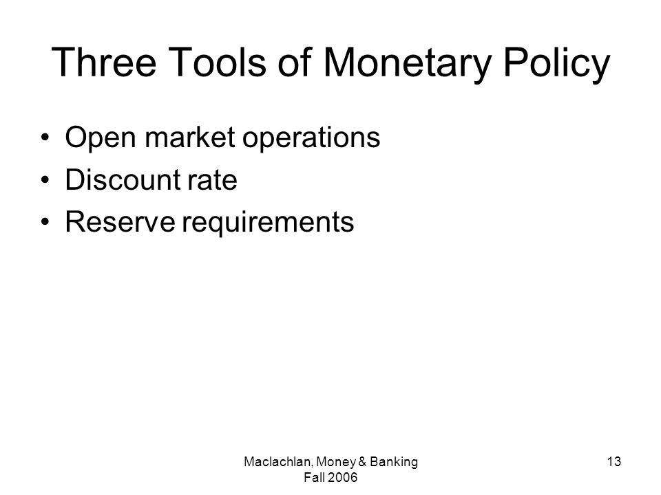 Maclachlan, Money & Banking Fall Three Tools of Monetary Policy Open market operations Discount rate Reserve requirements