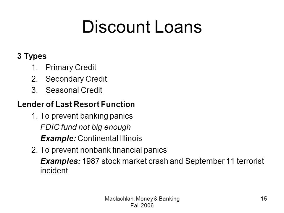 Maclachlan, Money & Banking Fall Discount Loans 3 Types 1.Primary Credit 2.Secondary Credit 3.Seasonal Credit Lender of Last Resort Function 1.To prevent banking panics FDIC fund not big enough Example: Continental Illinois 2.To prevent nonbank financial panics Examples: 1987 stock market crash and September 11 terrorist incident