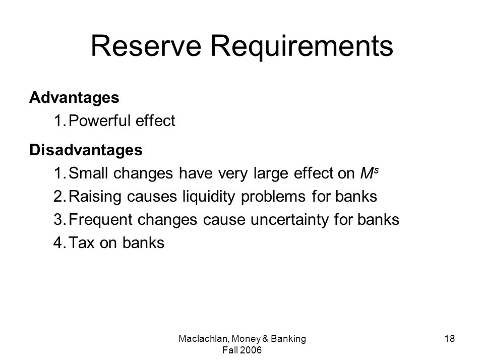 Maclachlan, Money & Banking Fall Reserve Requirements Advantages 1.Powerful effect Disadvantages 1.Small changes have very large effect on M s 2.Raising causes liquidity problems for banks 3.Frequent changes cause uncertainty for banks 4.Tax on banks