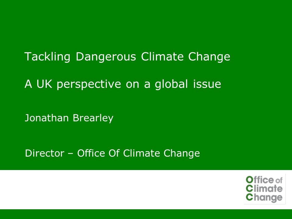 Tackling Dangerous Climate Change A UK perspective on a global issue Jonathan Brearley Director – Office Of Climate Change