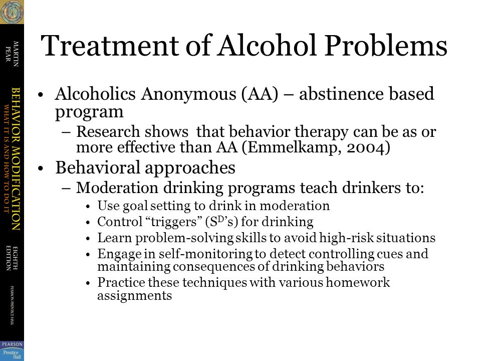 Treatment of Alcohol Problems Alcoholics Anonymous (AA) – abstinence based program –Research shows that behavior therapy can be as or more effective than AA (Emmelkamp, 2004) Behavioral approaches –Moderation drinking programs teach drinkers to: Use goal setting to drink in moderation Control triggers (S D 's) for drinking Learn problem-solving skills to avoid high-risk situations Engage in self-monitoring to detect controlling cues and maintaining consequences of drinking behaviors Practice these techniques with various homework assignments