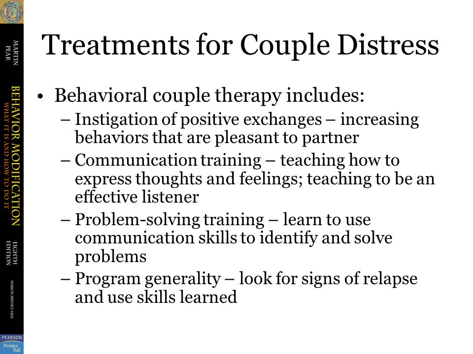 Treatments for Couple Distress Behavioral couple therapy includes: –Instigation of positive exchanges – increasing behaviors that are pleasant to partner –Communication training – teaching how to express thoughts and feelings; teaching to be an effective listener –Problem-solving training – learn to use communication skills to identify and solve problems –Program generality – look for signs of relapse and use skills learned