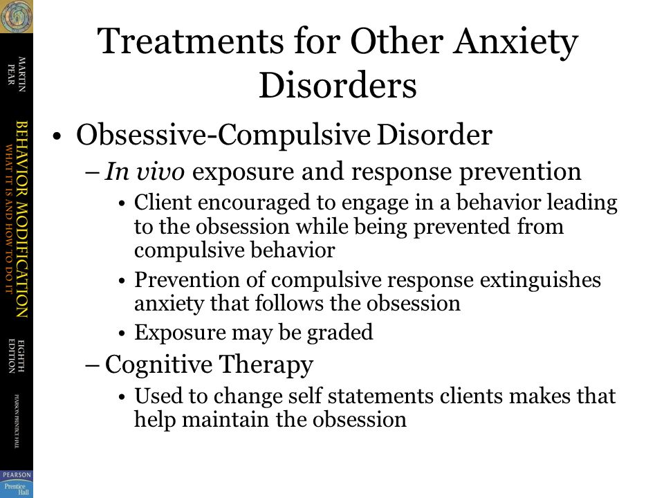 Treatments for Other Anxiety Disorders Obsessive-Compulsive Disorder –In vivo exposure and response prevention Client encouraged to engage in a behavior leading to the obsession while being prevented from compulsive behavior Prevention of compulsive response extinguishes anxiety that follows the obsession Exposure may be graded –Cognitive Therapy Used to change self statements clients makes that help maintain the obsession