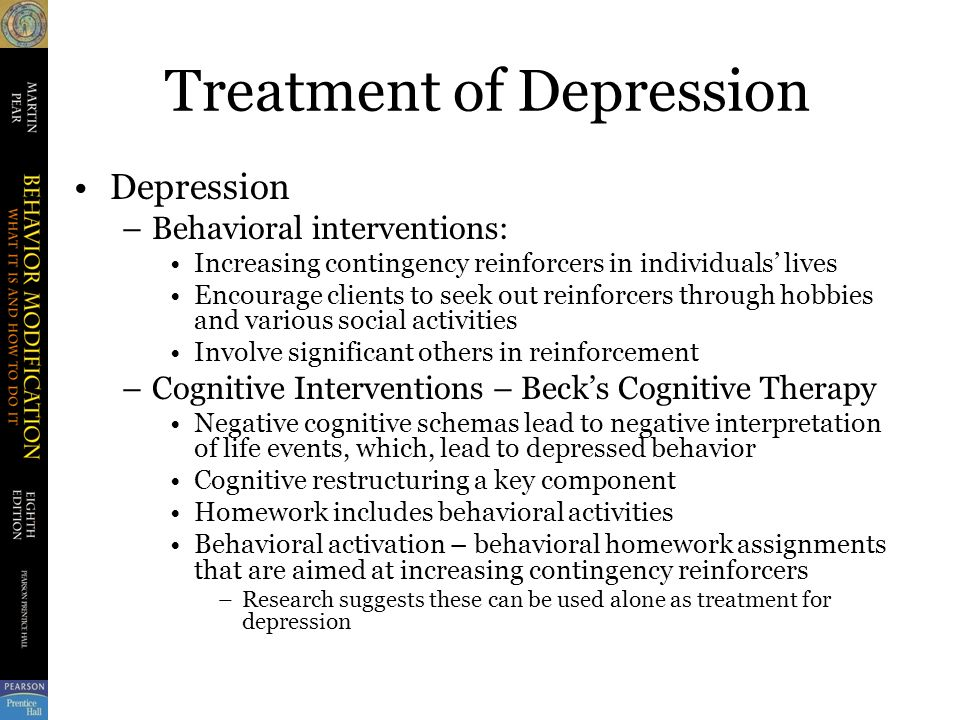 Treatment of Depression Depression –Behavioral interventions: Increasing contingency reinforcers in individuals' lives Encourage clients to seek out reinforcers through hobbies and various social activities Involve significant others in reinforcement –Cognitive Interventions – Beck's Cognitive Therapy Negative cognitive schemas lead to negative interpretation of life events, which, lead to depressed behavior Cognitive restructuring a key component Homework includes behavioral activities Behavioral activation – behavioral homework assignments that are aimed at increasing contingency reinforcers –Research suggests these can be used alone as treatment for depression