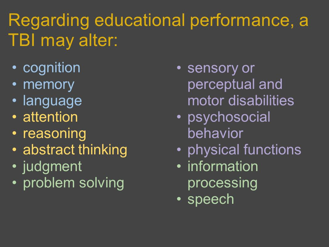 Regarding educational performance, a TBI may alter: cognition memory language attention reasoning abstract thinking judgment problem solving sensory or perceptual and motor disabilities psychosocial behavior physical functions information processing speech