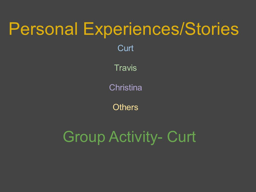 Personal Experiences/Stories Curt Travis Christina Others Group Activity- Curt