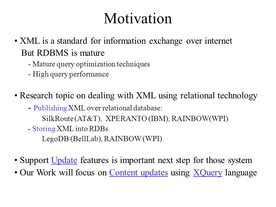 XML is a standard for information exchange over internet But RDBMS is mature - Mature query optimization techniques - High query performance Research topic on dealing with XML using relational technology - Publishing XML over relational database: SilkRoute (AT&T), XPERANTO (IBM), RAINBOW(WPI) - Storing XML into RDBs LegoDB (BellLab), RAINBOW (WPI) Support Update features is important next step for those system Our Work will focus on Content updates using XQuery language Motivation