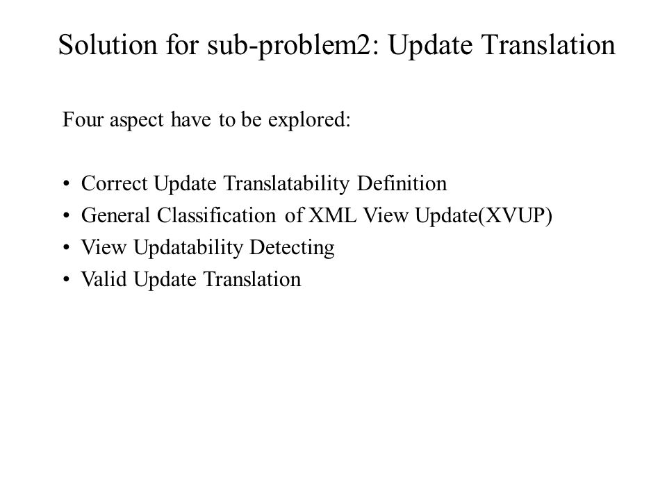 Solution for sub-problem2: Update Translation Four aspect have to be explored: Correct Update Translatability Definition General Classification of XML View Update(XVUP) View Updatability Detecting Valid Update Translation