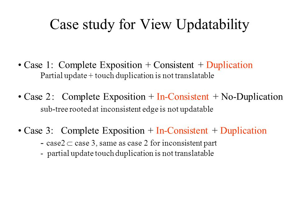 Case study for View Updatability Case 1: Complete Exposition + Consistent + Duplication Partial update + touch duplication is not translatable Case 2: Complete Exposition + In-Consistent + No-Duplication sub-tree rooted at inconsistent edge is not updatable Case 3: Complete Exposition + In-Consistent + Duplication - case2  case 3, same as case 2 for inconsistent part - partial update touch duplication is not translatable