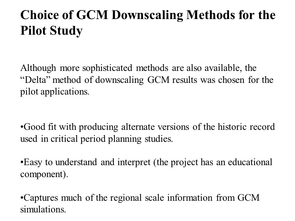 Choice of GCM Downscaling Methods for the Pilot Study Although more sophisticated methods are also available, the Delta method of downscaling GCM results was chosen for the pilot applications.