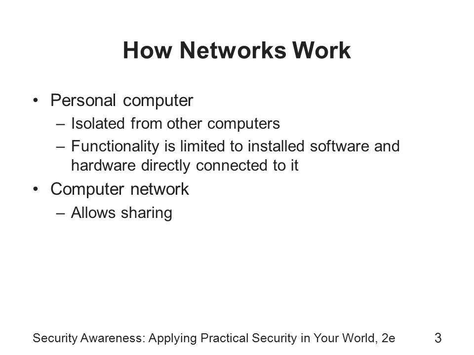 Security Awareness: Applying Practical Security in Your World, 2e 3 How Networks Work Personal computer –Isolated from other computers –Functionality is limited to installed software and hardware directly connected to it Computer network –Allows sharing