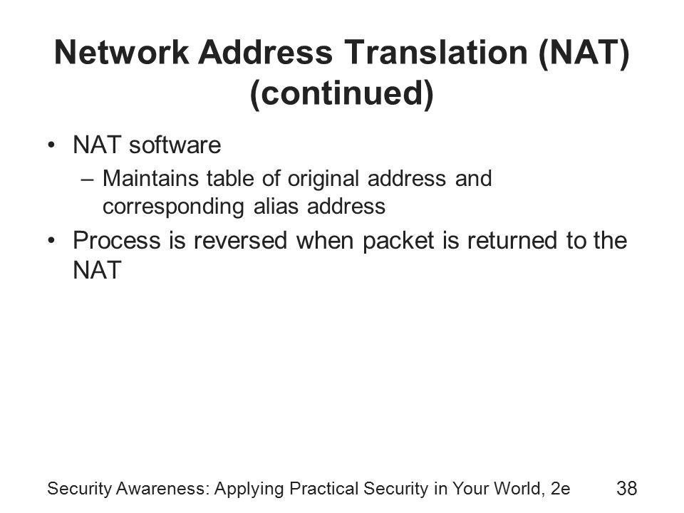 Security Awareness: Applying Practical Security in Your World, 2e 38 Network Address Translation (NAT) (continued) NAT software –Maintains table of original address and corresponding alias address Process is reversed when packet is returned to the NAT