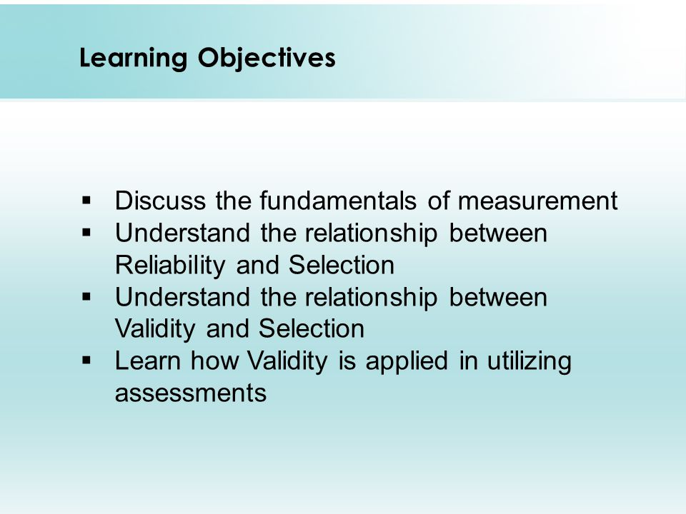Learning Objectives  Discuss the fundamentals of measurement  Understand the relationship between Reliability and Selection  Understand the relationship between Validity and Selection  Learn how Validity is applied in utilizing assessments