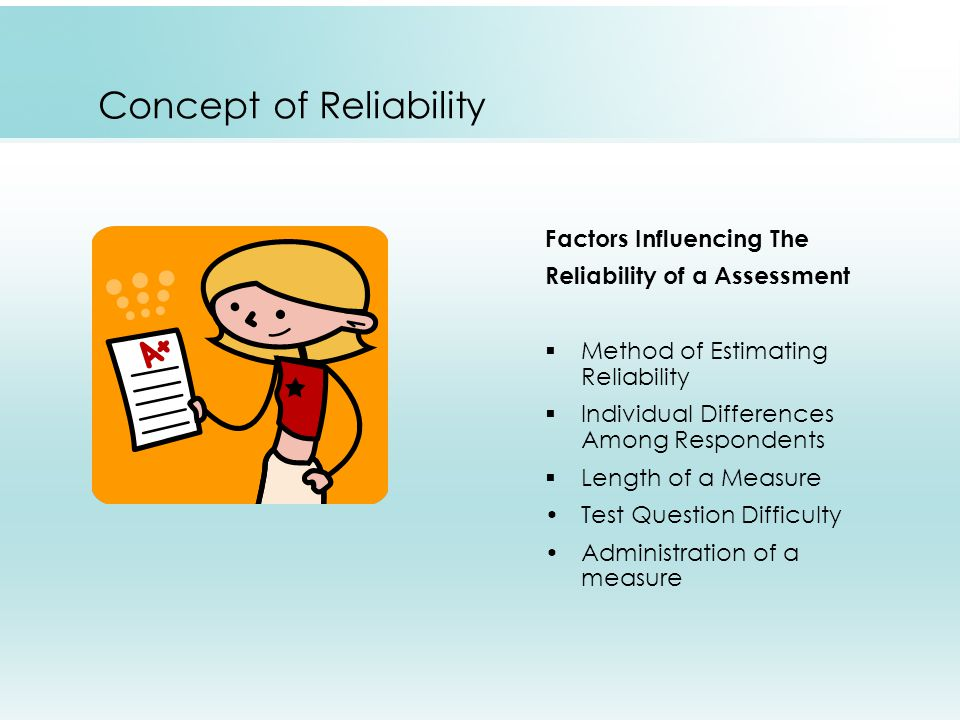 Concept of Reliability Factors Influencing The Reliability of a Assessment  Method of Estimating Reliability  Individual Differences Among Respondents  Length of a Measure Test Question Difficulty Administration of a measure