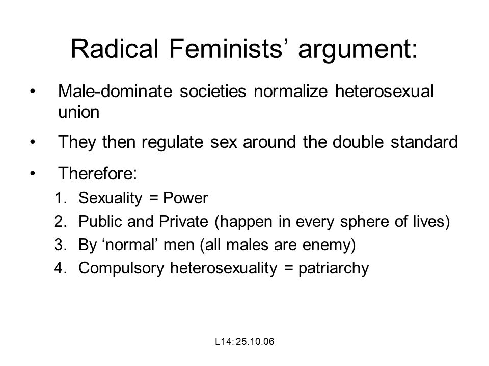L14: Radical Feminists' argument: Male-dominate societies normalize heterosexual union They then regulate sex around the double standard Therefore : 1.Sexuality = Power 2.Public and Private (happen in every sphere of lives) 3.By 'normal' men (all males are enemy) 4.Compulsory heterosexuality = patriarchy